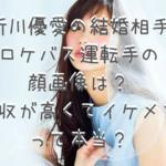 新川優愛の結婚相手 ロケバス運転手の 顔画像は? 年収が高くてイケメン って本当?
