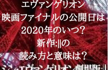 エヴァンゲリオン 映画ファイナルの公開日は 2020年のいつ? 新作___の 読み方と意味は?