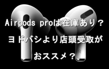 Airpods proは在庫あり!ヨドバシ予約より店頭がおすすめ!