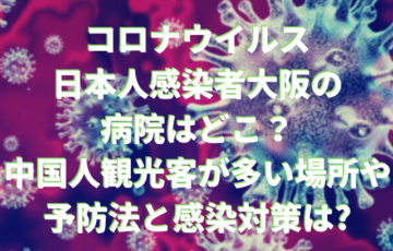 コロナウイルス 日本人感染者大阪の 病院はどこ? 中国人観光客が多い場所や 予防法と感染対策は_