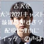 吉沢亮大河2021キャスト抜擢は早すぎ?役と理由にツイッターの声は?