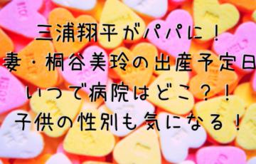 三浦翔平パパ妻の出産予定日いつで病院どこ?子供の性別についても調査!