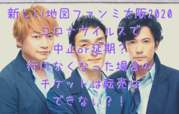 新しい地図ファンミ大阪2020コロナウイルスで中止or延期?行けなくなった場合のチケットは転売はできない?!