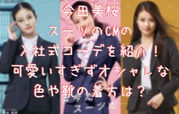 今田美桜スーツのCMの入社式コーデを紹介!可愛いすぎずオシャレな色や靴の着方は?