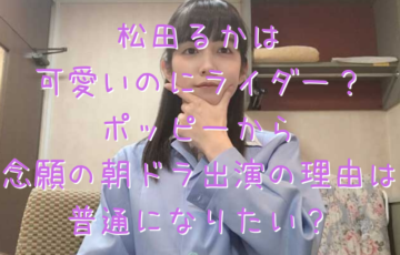 松田るかは可愛いのにライダー?ポッピーから念願の朝ドラ出演の理由は普通になりたい?