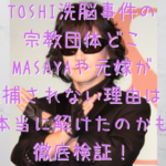 TOSHI洗脳事件の宗教団体どこでMASAYAや元嫁が逮捕されない理由は?本当に解けたのかも徹底検証!