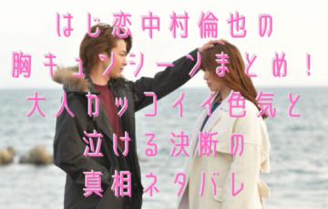 はじ恋中村倫也の胸キュンシーンまとめ!大人カッコイイ色気と泣ける決断の真相ネタバレ