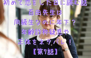 初めて恋をした日に読む話 百田先生は 同級生なのに年下? 年齢詐称疑惑や 正体をネタバレ! 【第7話】