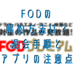FODの解約方法は?退会手順とアプリの注意点