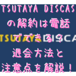 TSUTAYA DISCASの解約は電話でできる?退会方法と注意点を解説!