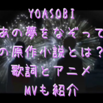 YOASOBIあの夢をなぞっての原作小説とは?歌詞とアニメMVも紹介