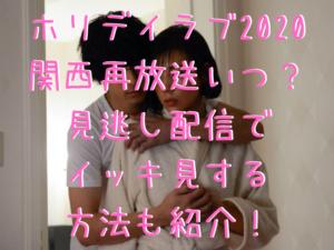 ホリデイラブ2020関西再放送いつ?見逃し配信でイッキ見する方法も紹介!