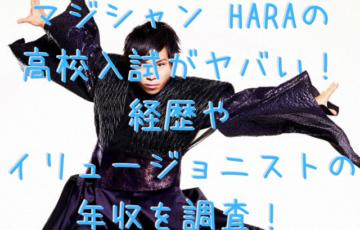 マジシャン HARAの 高校入試がヤバい! 経歴や イリュージョニストの 年収を調査!