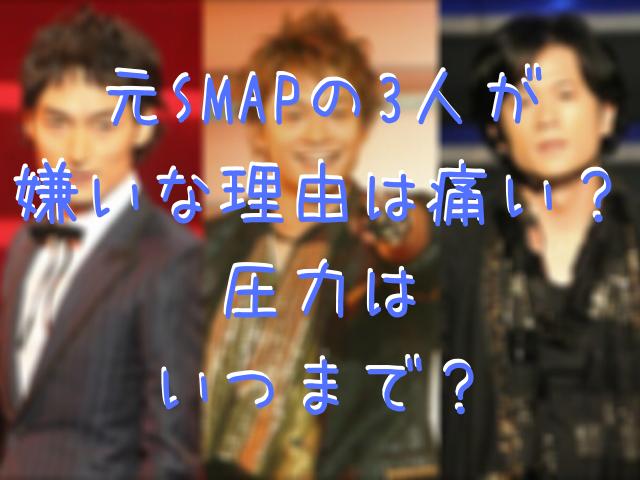 元SMAPの3人が 嫌いな理由は痛い? 圧力は いつまで?