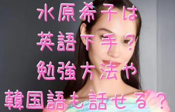 水原希子は英語下手?勉強方法や韓国語も話せる?