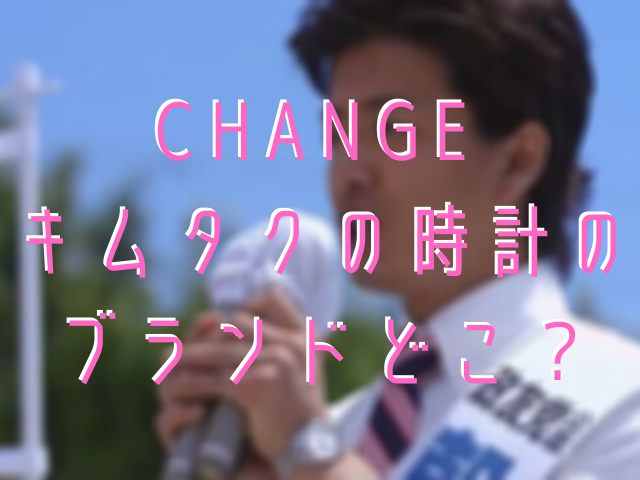 CHANGE キムタクの時計のブランドどこ?