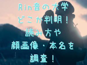 Rin音の大学 どこか判明! 読み方や 顔画像・本名を 調査!