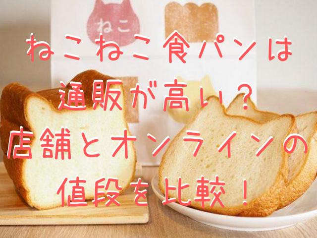 ねこねこ食パンは通販が高い?店舗とオンラインの値段を比較!