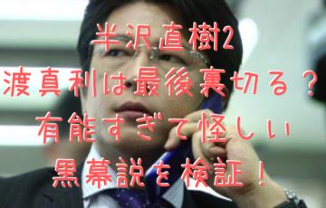 半沢直樹2 渡真利は最後裏切る? 有能すぎて怪しい 黒幕説を検証!