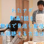 わたナギ動画7話を無料で見逃し配信フル視聴する方法は?