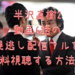 半沢直樹2 動画6話の 見逃し配信フルを 無料視聴する方法!
