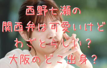 西野七瀬の関西弁は可愛いけどわざとらしい?大阪のどこ出身?