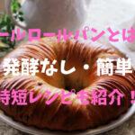 ウールロールパンとは?発酵なし簡単時短レシピも紹介!