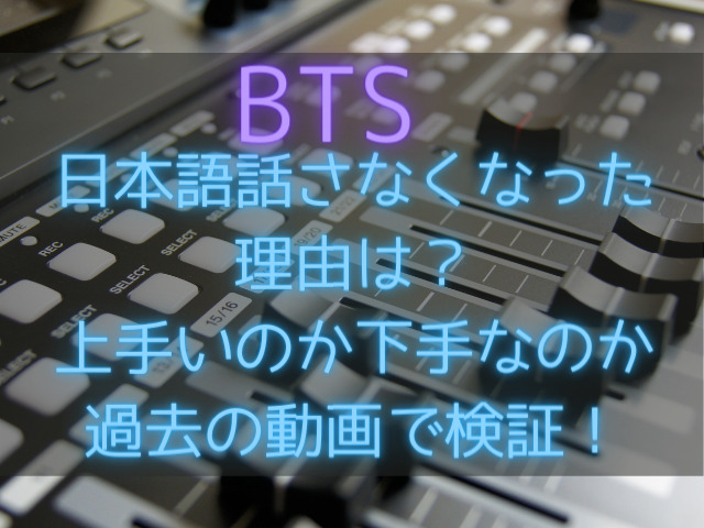 BTSが日本語話さなくなった理由は?上手いのか下手なのか過去の動画で検証!