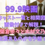 99.9映画キャスト一覧と相関図を画像付きで解説!榮倉奈々と木村文乃の出演あるのかも予想!