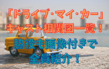 ドライブ・マイ・カーのキャスト相関図一覧!脇役も画像付きで全員紹介!