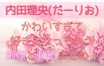 内田理央(だーりお)かわいすぎて好きになっちゃう画像と動画まとめ!