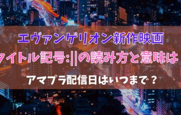 ヱヴァンゲリヲン新作映画タイトル記号:|| の読み方と意味は?アマプラ配信日はいつまで?