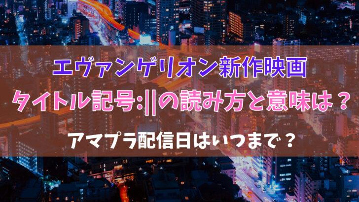 ヱヴァンゲリヲン新作映画タイトル記号:   の読み方と意味は?アマプラ配信日はいつまで?