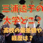 三浦透子の大学どこ?高校の偏差値や経歴は?