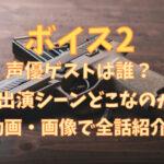 ボイス2声優ゲストは誰?出演シーンどこなのか動画・画像で全話紹介!
