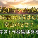 最愛ドラマロケ地の城端(じょうはな)富山のどこ?エキストラ募集はある?