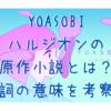 YOASOBI ハルジオンの 原作小説とは? 歌詞の意味を考察!